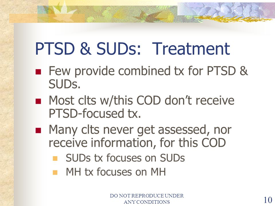 DO NOT REPRODUCE UNDER ANY CONDITIONS 10 PTSD & SUDs: Treatment Few provide combined tx for PTSD & SUDs.