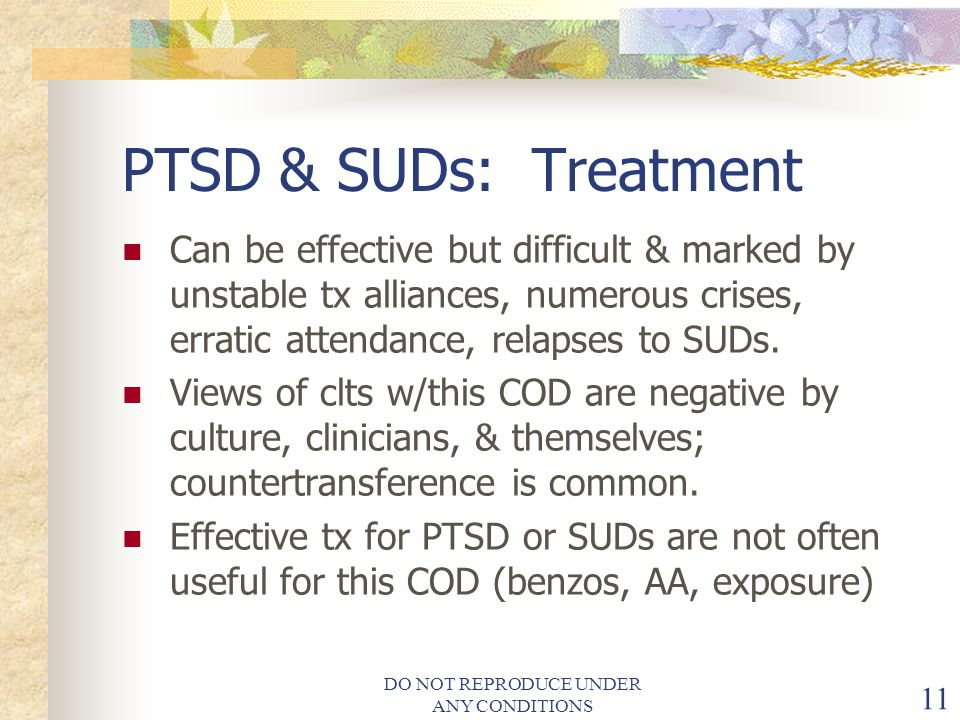 DO NOT REPRODUCE UNDER ANY CONDITIONS 11 PTSD & SUDs: Treatment Can be effective but difficult & marked by unstable tx alliances, numerous crises, erratic attendance, relapses to SUDs.