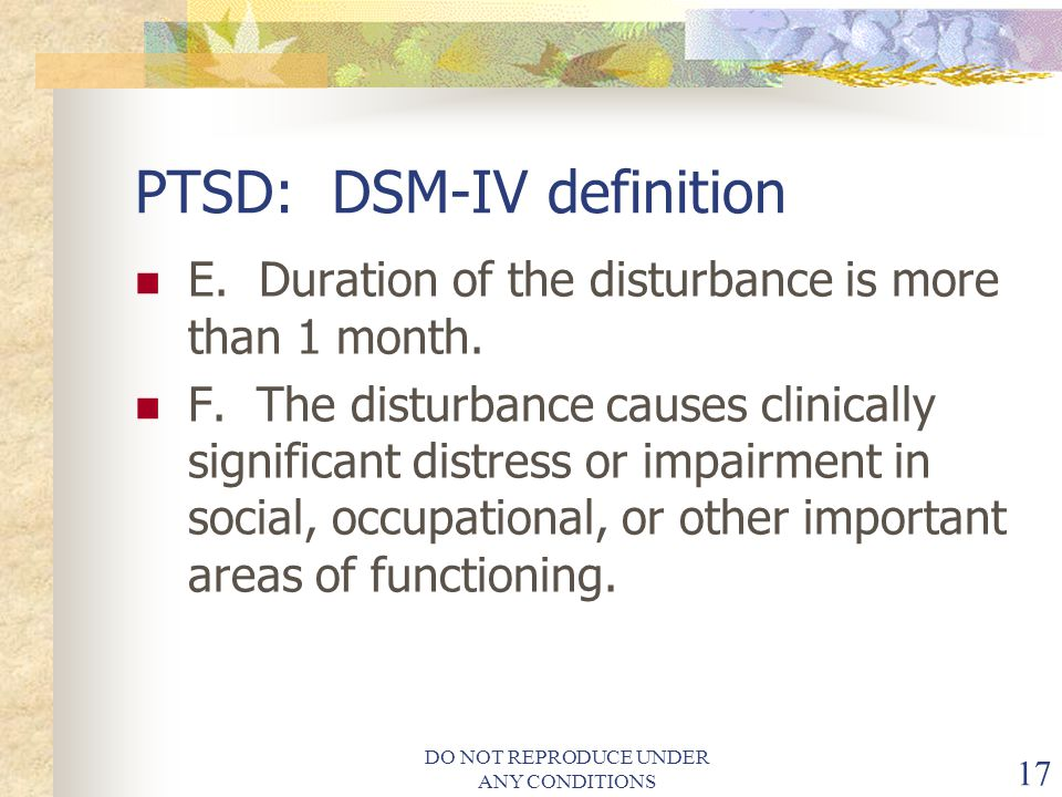 DO NOT REPRODUCE UNDER ANY CONDITIONS 17 PTSD: DSM-IV definition E.