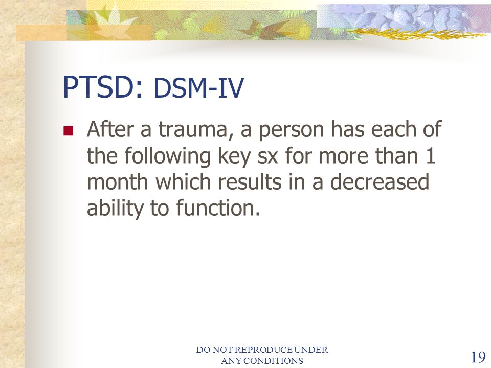DO NOT REPRODUCE UNDER ANY CONDITIONS 19 PTSD: DSM-IV After a trauma, a person has each of the following key sx for more than 1 month which results in a decreased ability to function.