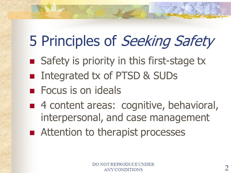 DO NOT REPRODUCE UNDER ANY CONDITIONS 2 5 Principles of Seeking Safety Safety is priority in this first-stage tx Integrated tx of PTSD & SUDs Focus is on ideals 4 content areas: cognitive, behavioral, interpersonal, and case management Attention to therapist processes