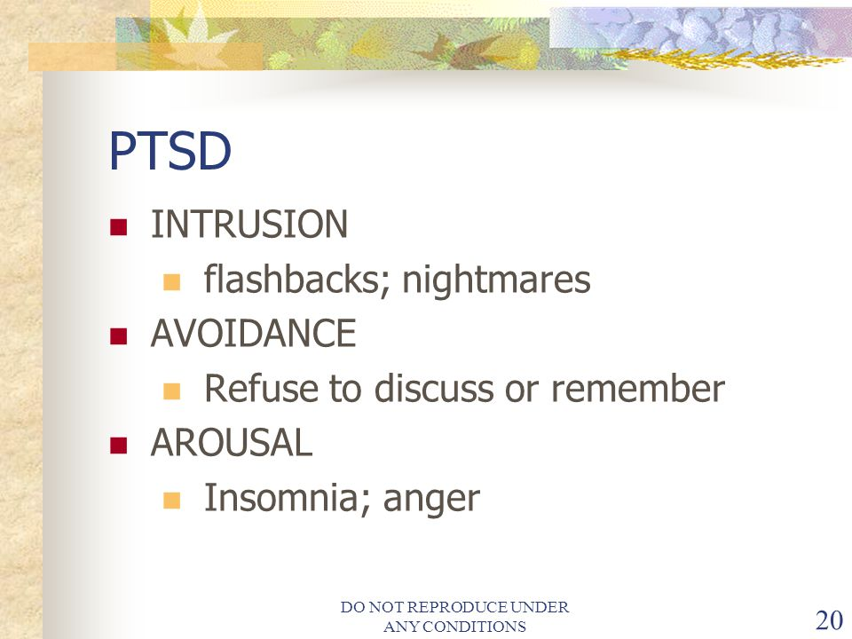 DO NOT REPRODUCE UNDER ANY CONDITIONS 20 PTSD INTRUSION flashbacks; nightmares AVOIDANCE Refuse to discuss or remember AROUSAL Insomnia; anger