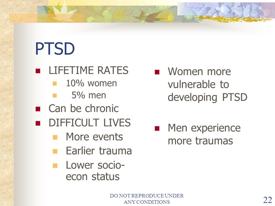 DO NOT REPRODUCE UNDER ANY CONDITIONS 22 PTSD LIFETIME RATES 10% women 5% men Can be chronic DIFFICULT LIVES More events Earlier trauma Lower socio- econ status Women more vulnerable to developing PTSD Men experience more traumas