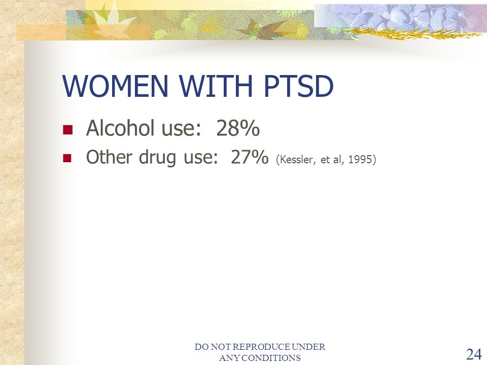 DO NOT REPRODUCE UNDER ANY CONDITIONS 24 WOMEN WITH PTSD Alcohol use: 28% Other drug use: 27% (Kessler, et al, 1995)