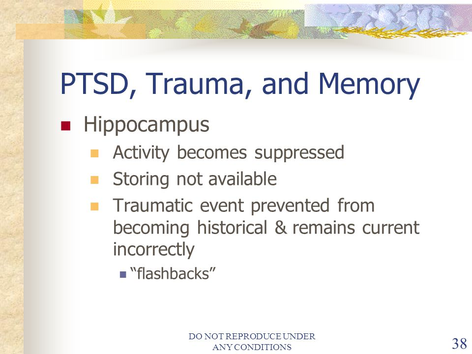 DO NOT REPRODUCE UNDER ANY CONDITIONS 38 PTSD, Trauma, and Memory Hippocampus Activity becomes suppressed Storing not available Traumatic event prevented from becoming historical & remains current incorrectly flashbacks