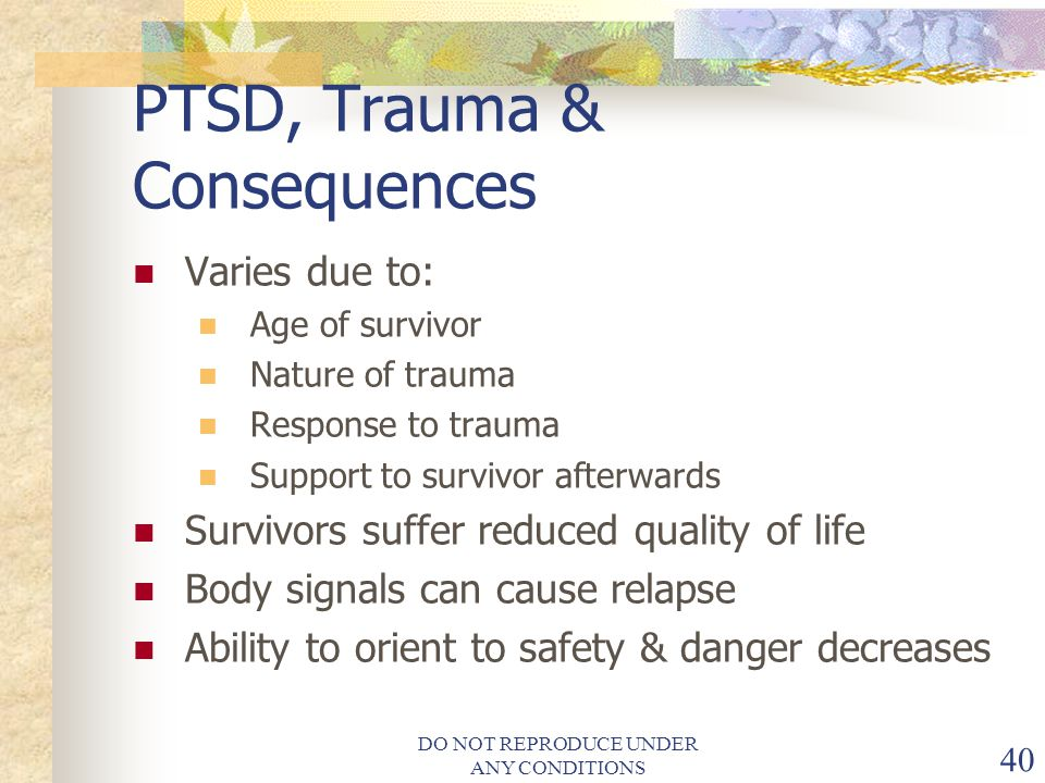 DO NOT REPRODUCE UNDER ANY CONDITIONS 40 PTSD, Trauma & Consequences Varies due to: Age of survivor Nature of trauma Response to trauma Support to survivor afterwards Survivors suffer reduced quality of life Body signals can cause relapse Ability to orient to safety & danger decreases