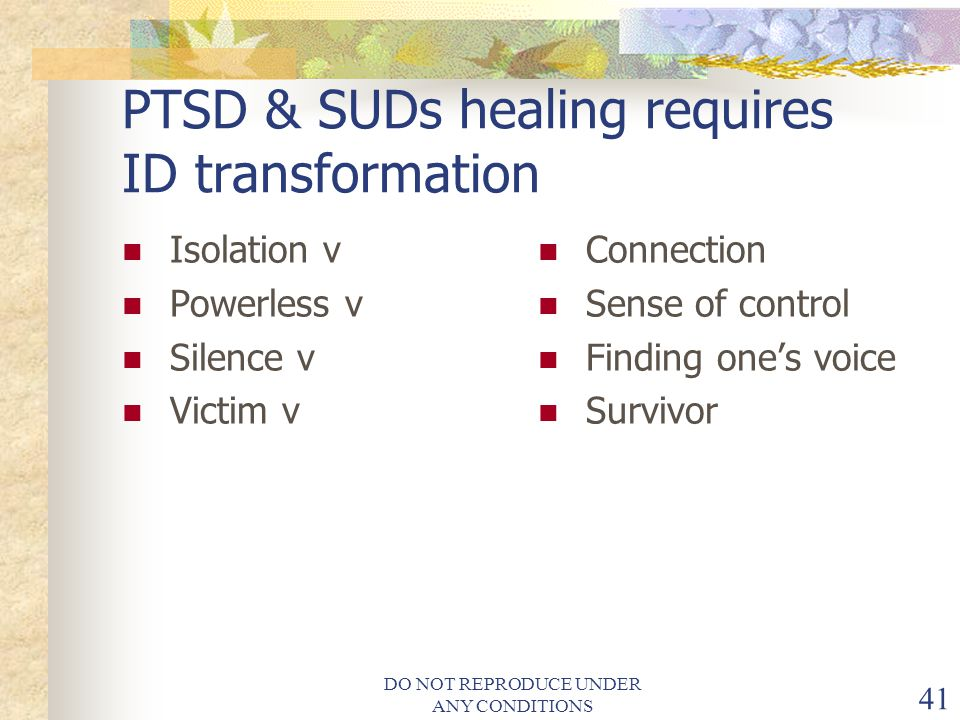 DO NOT REPRODUCE UNDER ANY CONDITIONS 41 PTSD & SUDs healing requires ID transformation Isolation v Powerless v Silence v Victim v Connection Sense of control Finding one's voice Survivor