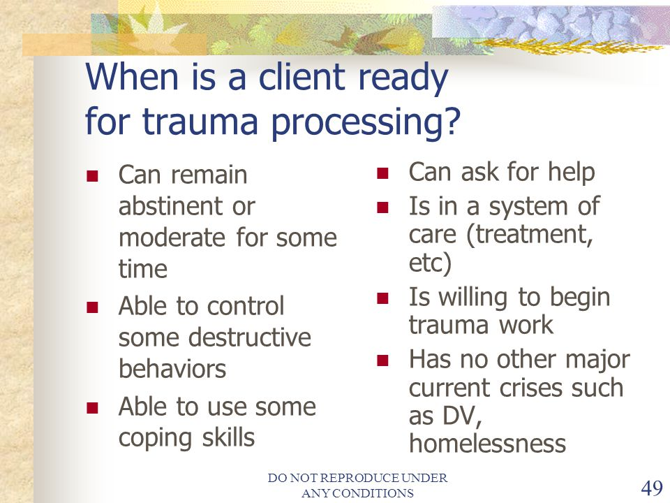 DO NOT REPRODUCE UNDER ANY CONDITIONS 49 When is a client ready for trauma processing.