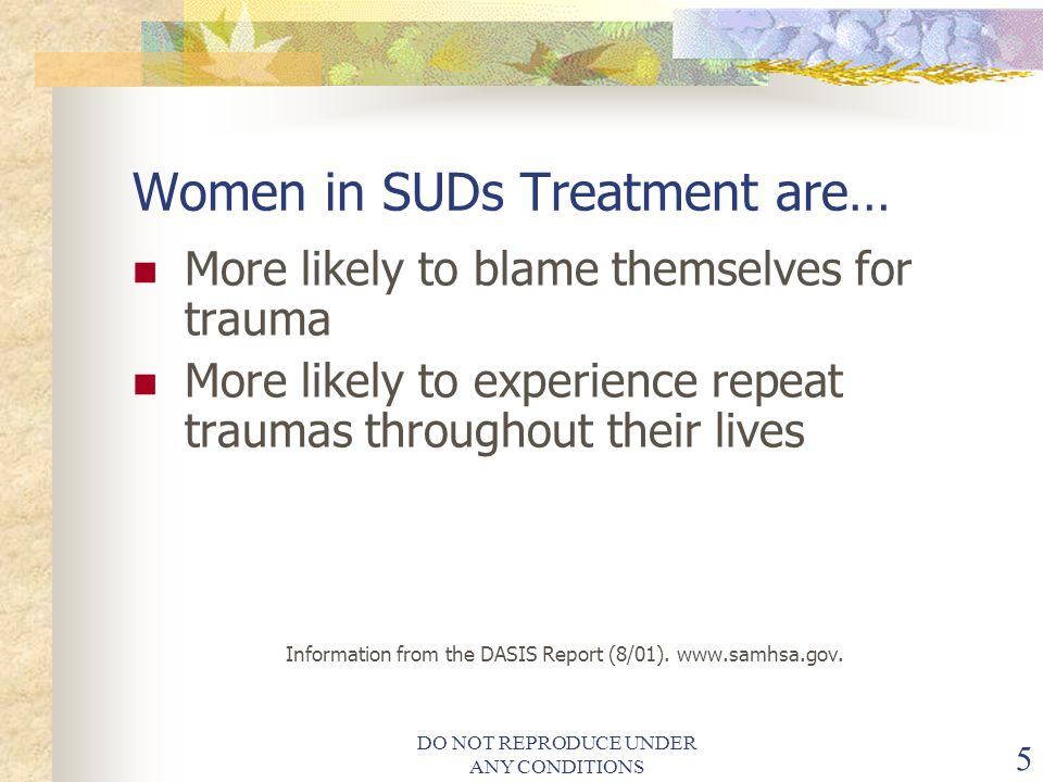 DO NOT REPRODUCE UNDER ANY CONDITIONS 5 Women in SUDs Treatment are… More likely to blame themselves for trauma More likely to experience repeat traumas throughout their lives Information from the DASIS Report (8/01).