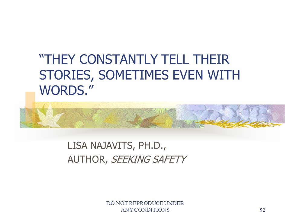 DO NOT REPRODUCE UNDER ANY CONDITIONS52 THEY CONSTANTLY TELL THEIR STORIES, SOMETIMES EVEN WITH WORDS. LISA NAJAVITS, PH.D., AUTHOR, SEEKING SAFETY