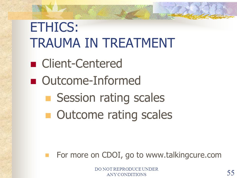 DO NOT REPRODUCE UNDER ANY CONDITIONS 55 ETHICS: TRAUMA IN TREATMENT Client-Centered Outcome-Informed Session rating scales Outcome rating scales For more on CDOI, go to www.talkingcure.com