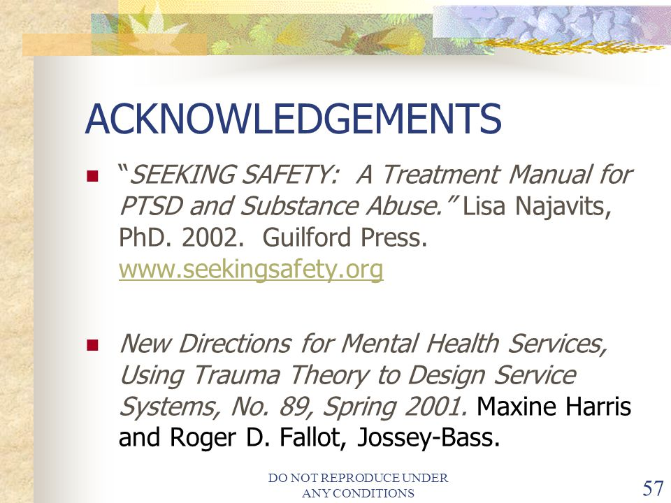 DO NOT REPRODUCE UNDER ANY CONDITIONS 57 ACKNOWLEDGEMENTS SEEKING SAFETY: A Treatment Manual for PTSD and Substance Abuse. Lisa Najavits, PhD.