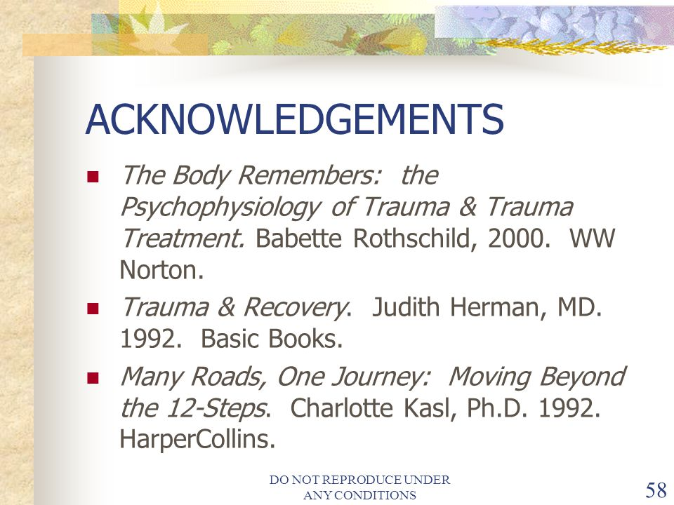 DO NOT REPRODUCE UNDER ANY CONDITIONS 58 ACKNOWLEDGEMENTS The Body Remembers: the Psychophysiology of Trauma & Trauma Treatment.
