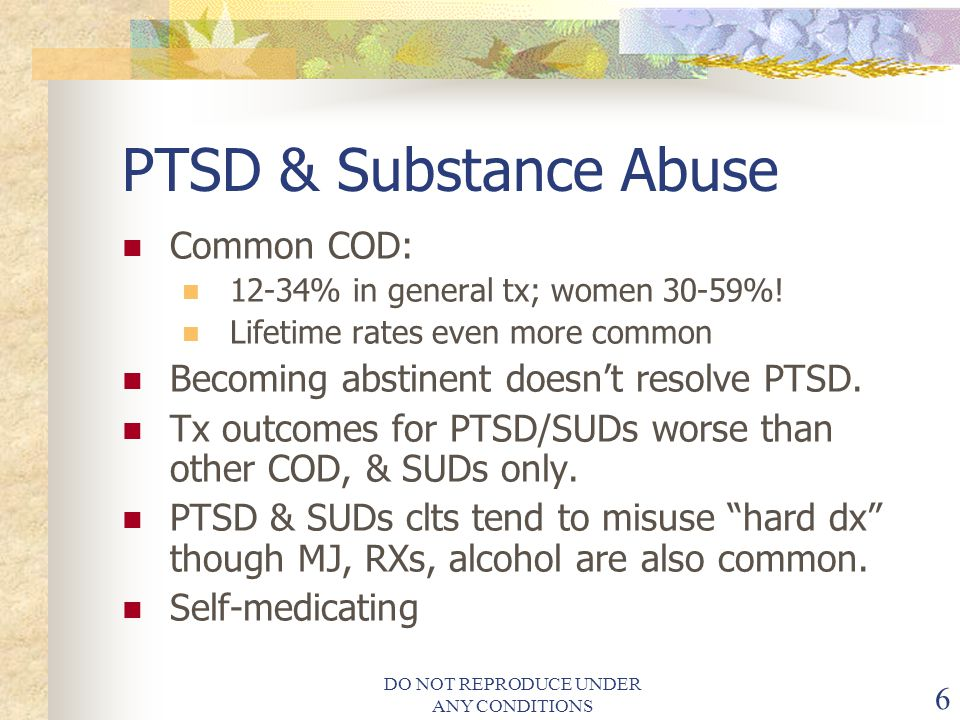 DO NOT REPRODUCE UNDER ANY CONDITIONS 6 PTSD & Substance Abuse Common COD: 12-34% in general tx; women 30-59%.