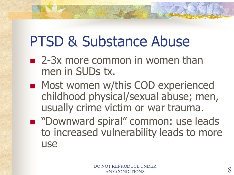 DO NOT REPRODUCE UNDER ANY CONDITIONS 8 PTSD & Substance Abuse 2-3x more common in women than men in SUDs tx.