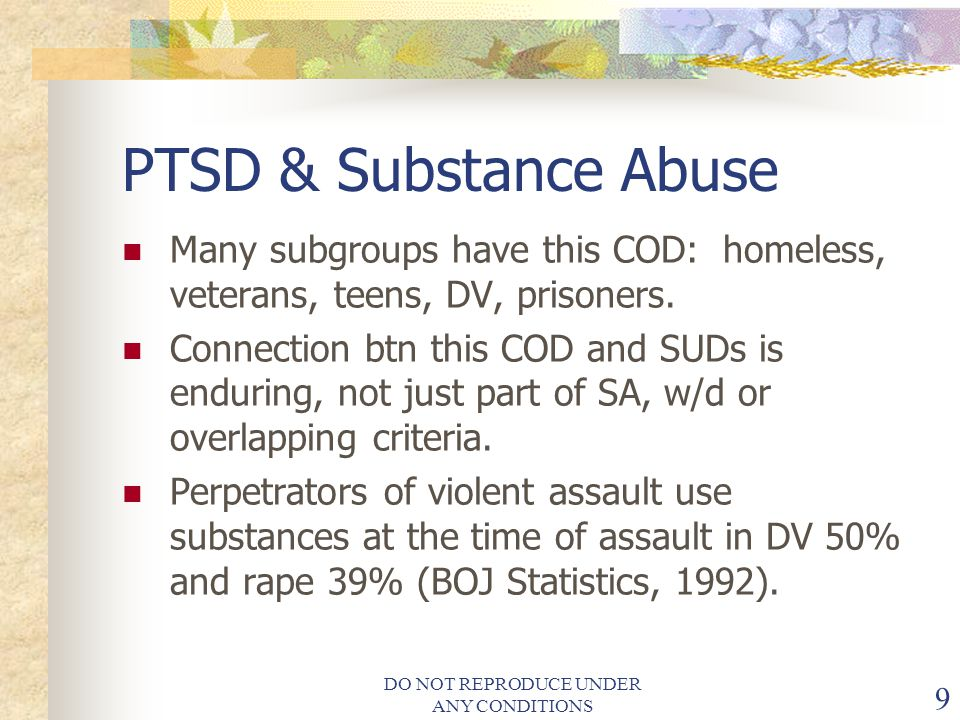 DO NOT REPRODUCE UNDER ANY CONDITIONS 9 PTSD & Substance Abuse Many subgroups have this COD: homeless, veterans, teens, DV, prisoners.