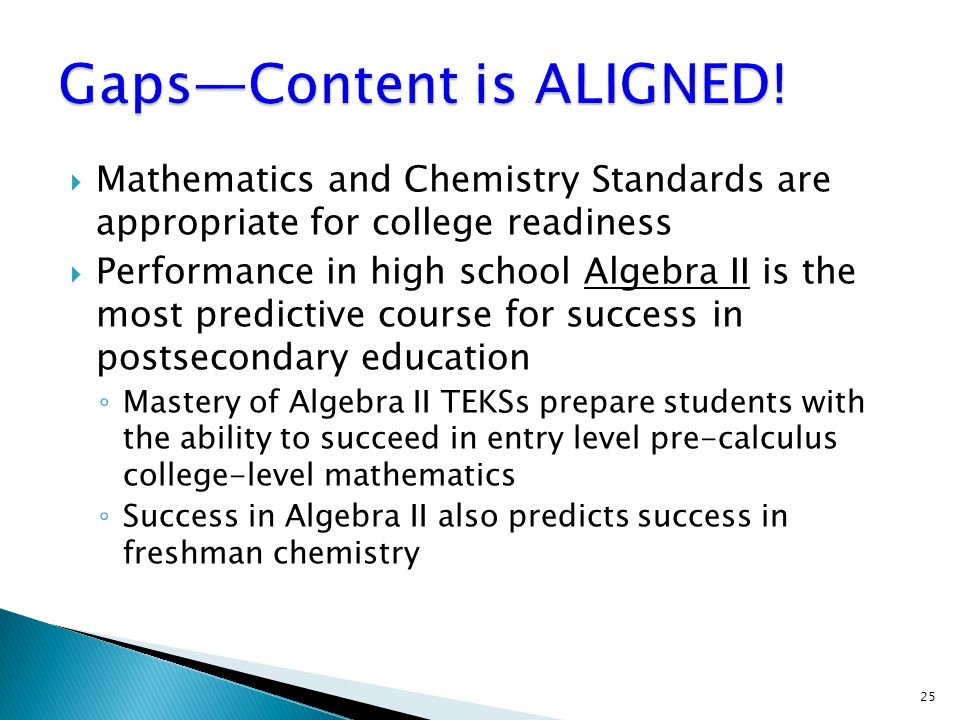  Mathematics and Chemistry Standards are appropriate for college readiness  Performance in high school Algebra II is the most predictive course for