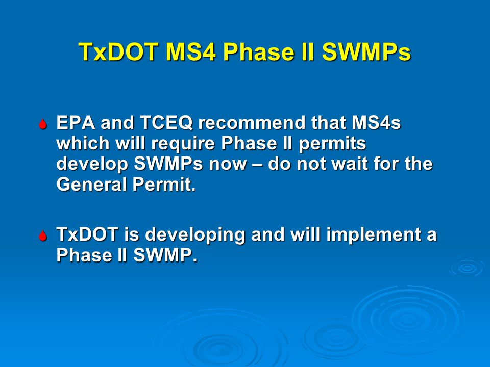 TxDOT MS4 Phase II SWMPs  EPA and TCEQ recommend that MS4s which will require Phase II permits develop SWMPs now – do not wait for the General Permit