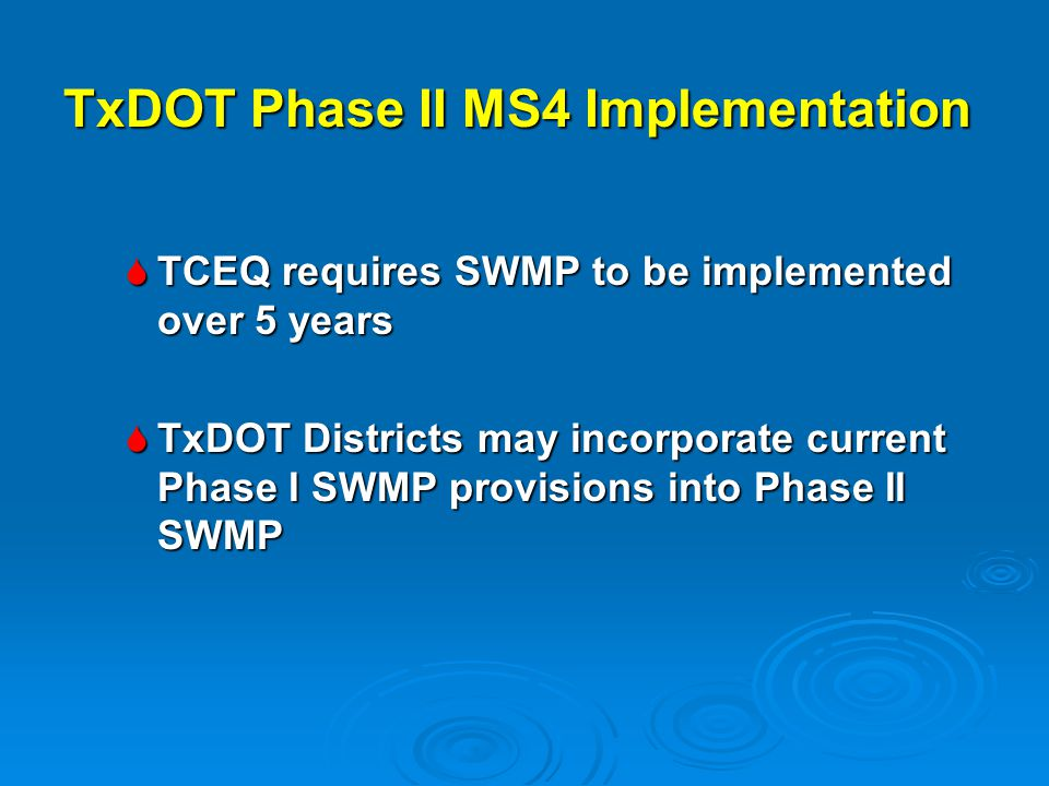  TCEQ requires SWMP to be implemented over 5 years  TxDOT Districts may incorporate current Phase I SWMP provisions into Phase II SWMP TxDOT Phase I