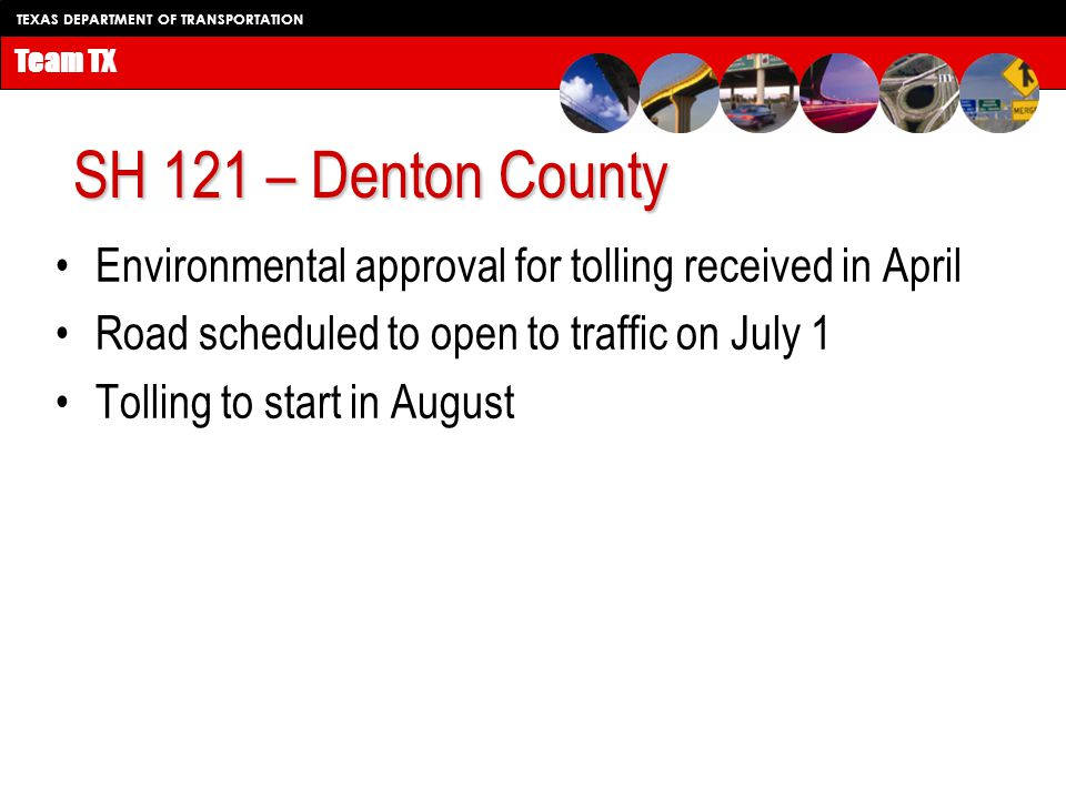 TEXAS DEPARTMENT OF TRANSPORTATION Team TX SH 121 – Denton County Environmental approval for tolling received in April Road scheduled to open to traffic on July 1 Tolling to start in August