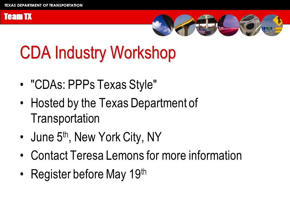 TEXAS DEPARTMENT OF TRANSPORTATION Team TX CDA Industry Workshop CDAs: PPPs Texas Style Hosted by the Texas Department of Transportation June 5 th, New York City, NY Contact Teresa Lemons for more information Register before May 19 th