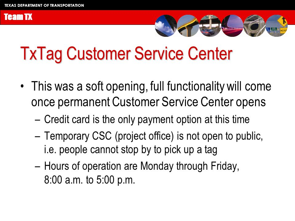 TEXAS DEPARTMENT OF TRANSPORTATION Team TX TxTag Customer Service Center This was a soft opening, full functionality will come once permanent Customer Service Center opens –Credit card is the only payment option at this time –Temporary CSC (project office) is not open to public, i.e.