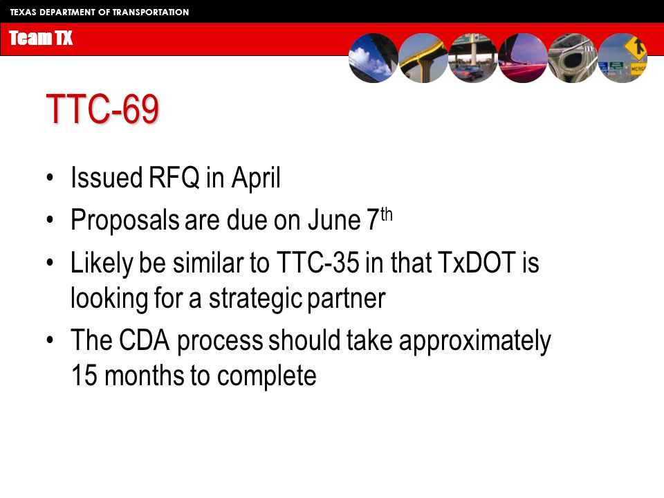 TEXAS DEPARTMENT OF TRANSPORTATION Team TX TTC-69 Issued RFQ in April Proposals are due on June 7 th Likely be similar to TTC-35 in that TxDOT is looking for a strategic partner The CDA process should take approximately 15 months to complete