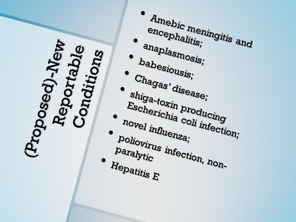 (Proposed)-New Reportable Conditions Amebic meningitis and encephalitis; Amebic meningitis and encephalitis; anaplasmosis; anaplasmosis; babesiousis; babesiousis; Chagas' disease; Chagas' disease; shiga-toxin producing Escherichia coli infection; shiga-toxin producing Escherichia coli infection; novel influenza; novel influenza; poliovirus infection, non- paralytic poliovirus infection, non- paralytic Hepatitis E Hepatitis E