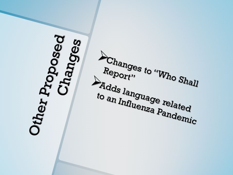 Other Proposed Changes  Changes to Who Shall Report  Adds language related to an Influenza Pandemic