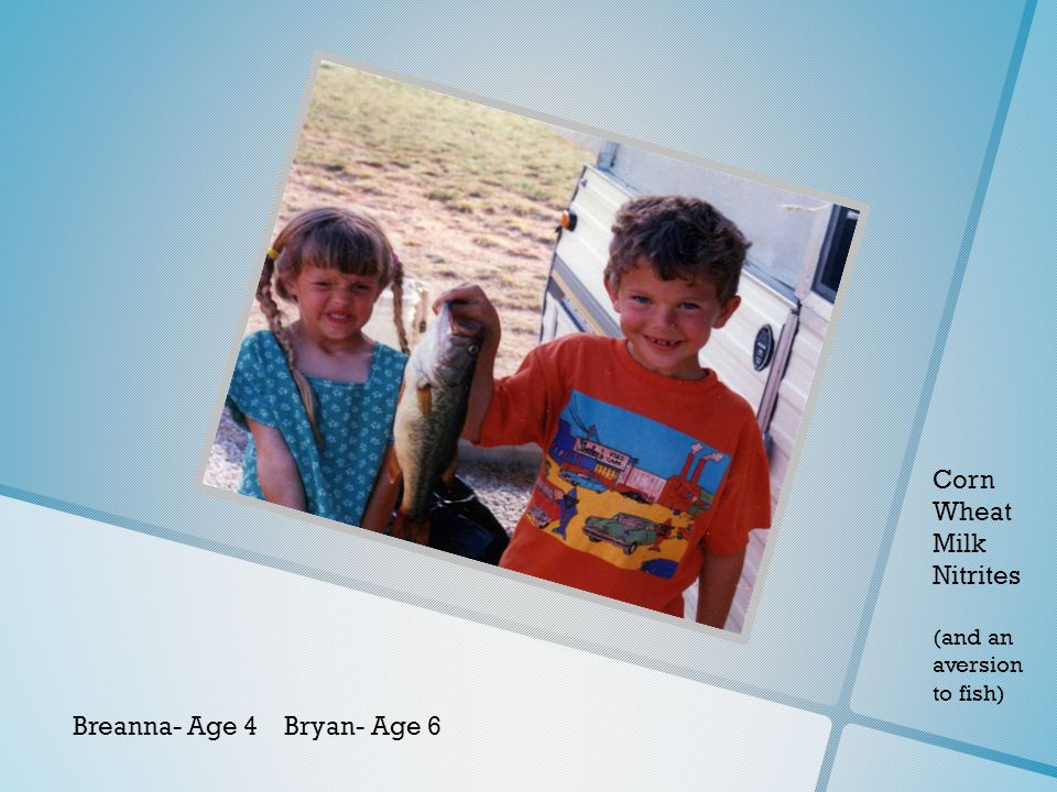 Breanna- Age 4 Bryan- Age 6 Corn Wheat Milk Nitrites (and an aversion to fish)