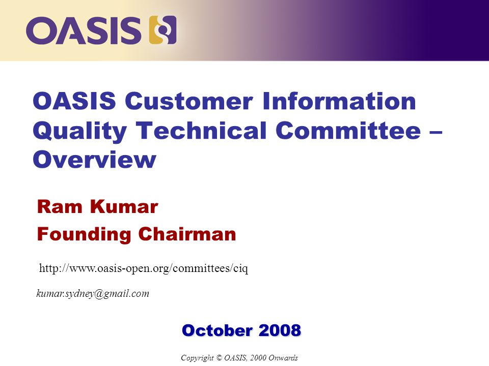 Copyright © OASIS, 2000 Onwards OASIS Customer Information Quality Technical Committee – Overview Ram Kumar Founding Chairman October 2008 kumar.sydney@gmail.com http://www.oasis-open.org/committees/ciq