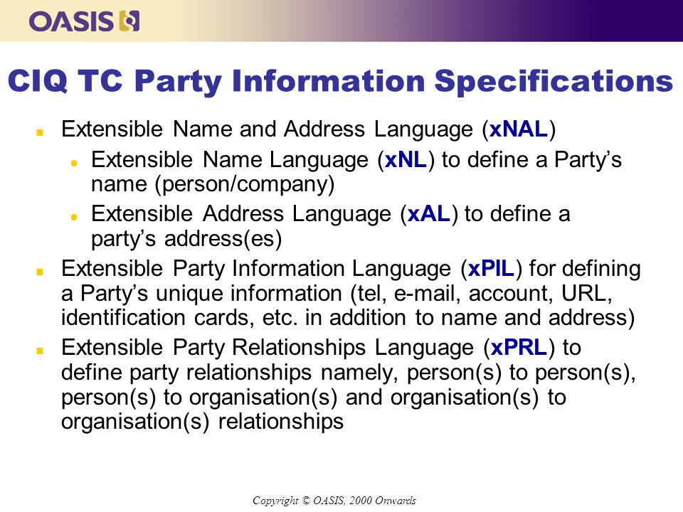 Copyright © OASIS, 2000 Onwards CIQ TC Party Information Specifications n Extensible Name and Address Language (xNAL) l Extensible Name Language (xNL) to define a Party's name (person/company) l Extensible Address Language (xAL) to define a party's address(es) n Extensible Party Information Language (xPIL) for defining a Party's unique information (tel, e-mail, account, URL, identification cards, etc.