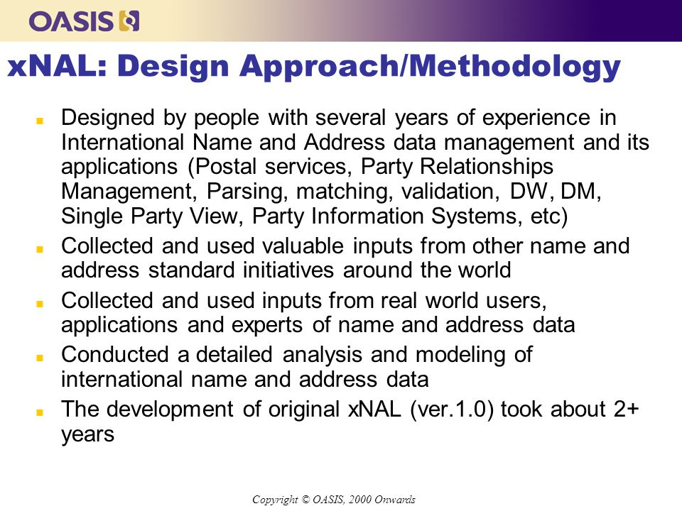 Copyright © OASIS, 2000 Onwards xNAL: Design Approach/Methodology n Designed by people with several years of experience in International Name and Address data management and its applications (Postal services, Party Relationships Management, Parsing, matching, validation, DW, DM, Single Party View, Party Information Systems, etc) n Collected and used valuable inputs from other name and address standard initiatives around the world n Collected and used inputs from real world users, applications and experts of name and address data n Conducted a detailed analysis and modeling of international name and address data n The development of original xNAL (ver.1.0) took about 2+ years