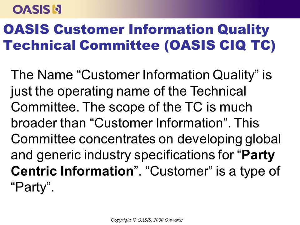 Copyright © OASIS, 2000 Onwards Background about CIQ TC n Officially founded at XML 2000 Conference in Washington DC, USA n Technical Committee Members from Asia- Pacific, Europe, UK, and USA n Founding Members l Ram Kumar, Mastersoft, Australia (Chairman) l Vincent Buller, AND Data Solutions, The Netherlands l John Bennett, Parlo.com, USA