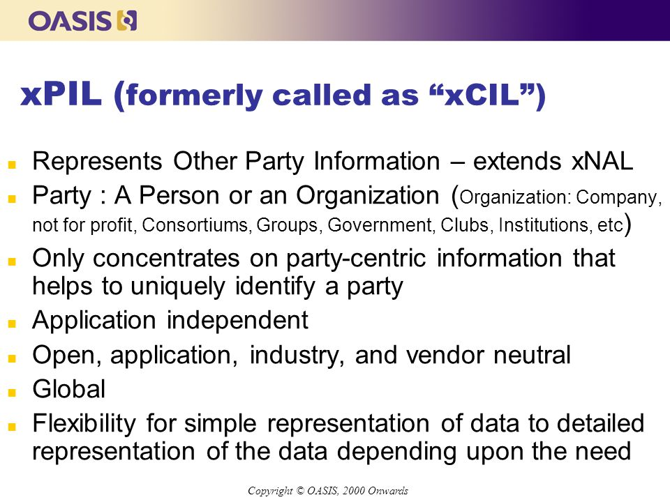 Copyright © OASIS, 2000 Onwards xPIL ( formerly called as xCIL ) n Represents Other Party Information – extends xNAL n Party : A Person or an Organization ( Organization: Company, not for profit, Consortiums, Groups, Government, Clubs, Institutions, etc ) n Only concentrates on party-centric information that helps to uniquely identify a party n Application independent n Open, application, industry, and vendor neutral n Global n Flexibility for simple representation of data to detailed representation of the data depending upon the need