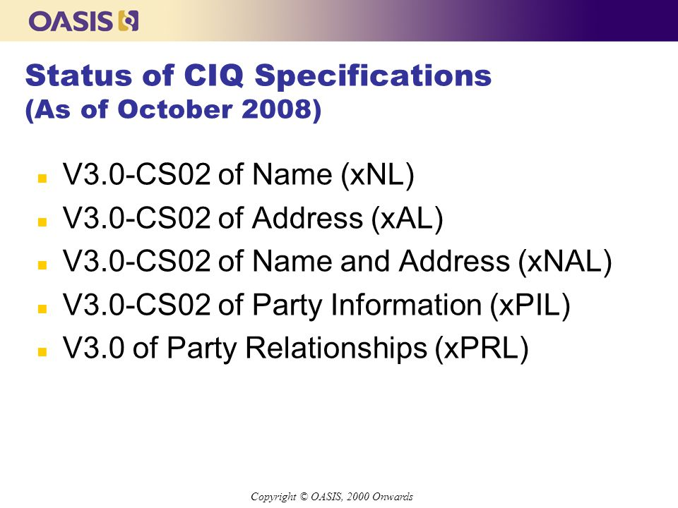 Copyright © OASIS, 2000 Onwards Status of CIQ Specifications (As of October 2008) n V3.0-CS02 of Name (xNL) n V3.0-CS02 of Address (xAL) n V3.0-CS02 of Name and Address (xNAL) n V3.0-CS02 of Party Information (xPIL) n V3.0 of Party Relationships (xPRL)