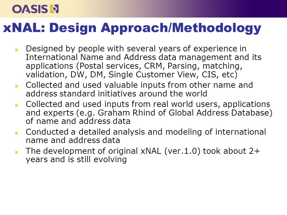 xNAL: Design Approach/Methodology n Designed by people with several years of experience in International Name and Address data management and its applications (Postal services, CRM, Parsing, matching, validation, DW, DM, Single Customer View, CIS, etc) n Collected and used valuable inputs from other name and address standard initiatives around the world n Collected and used inputs from real world users, applications and experts (e.g.