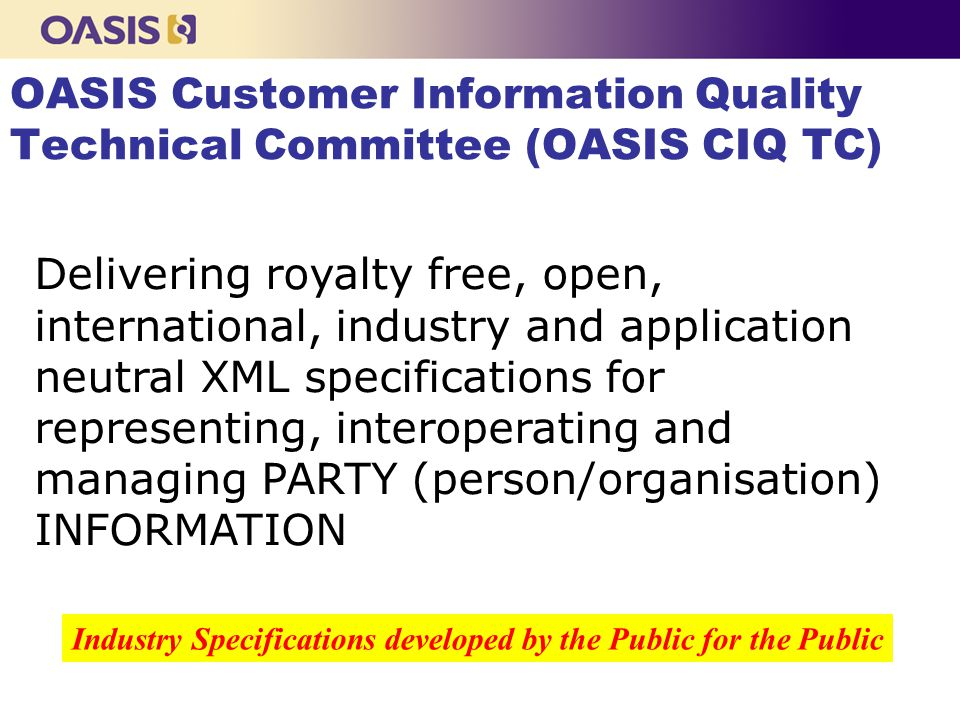 OASIS Customer Information Quality Technical Committee (OASIS CIQ TC) Delivering royalty free, open, international, industry and application neutral XML specifications for representing, interoperating and managing PARTY (person/organisation) INFORMATION Industry Specifications developed by the Public for the Public