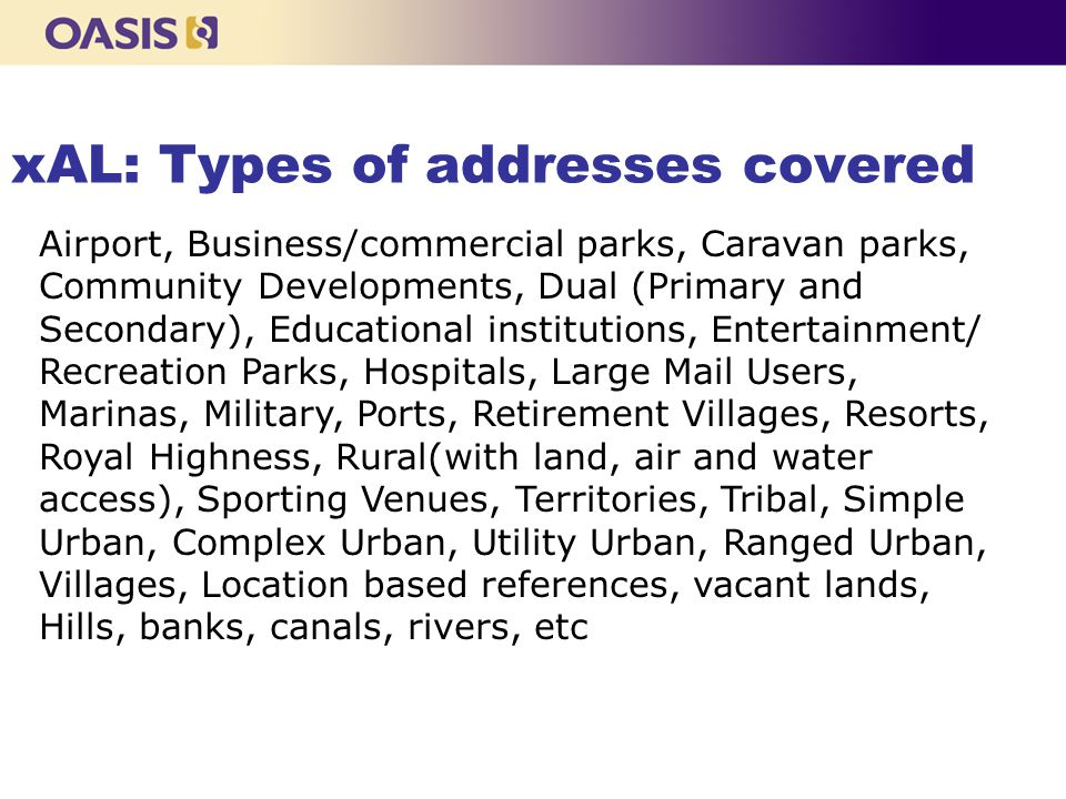xAL: Types of addresses covered Airport, Business/commercial parks, Caravan parks, Community Developments, Dual (Primary and Secondary), Educational institutions, Entertainment/ Recreation Parks, Hospitals, Large Mail Users, Marinas, Military, Ports, Retirement Villages, Resorts, Royal Highness, Rural(with land, air and water access), Sporting Venues, Territories, Tribal, Simple Urban, Complex Urban, Utility Urban, Ranged Urban, Villages, Location based references, vacant lands, Hills, banks, canals, rivers, etc