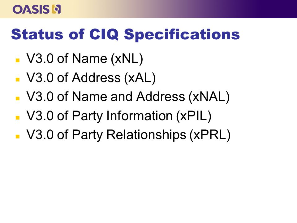 Status of CIQ Specifications n V3.0 of Name (xNL) n V3.0 of Address (xAL) n V3.0 of Name and Address (xNAL) n V3.0 of Party Information (xPIL) n V3.0 of Party Relationships (xPRL)