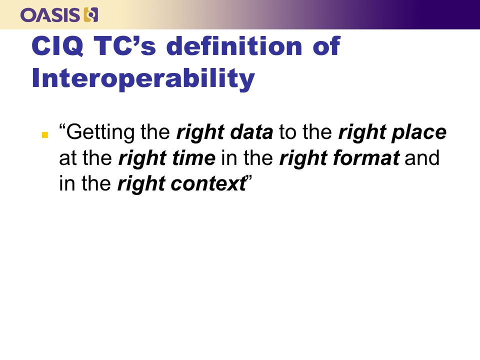 CIQ TC's Data Interoperability Success Formula n Data Interoperability = l Open Data Architecture + l Data Integration + l Data Quality + l Open Data Standards + l Data Semantics + l Data Governance
