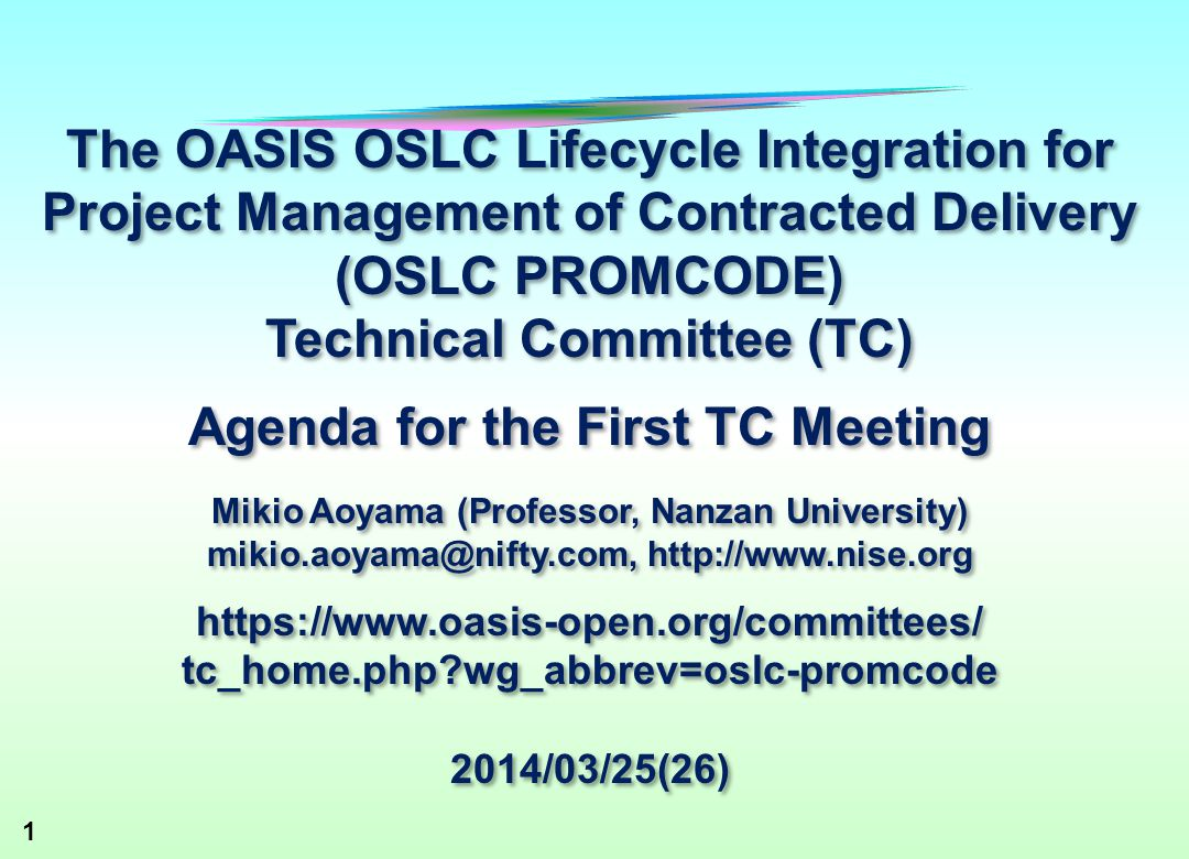 1 The OASIS OSLC Lifecycle Integration for Project Management of Contracted Delivery (OSLC PROMCODE) Technical Committee (TC) Agenda for the First TC Meeting Mikio Aoyama (Professor, Nanzan University) mikio.aoyama@nifty.com, http://www.nise.org https://www.oasis-open.org/committees/ tc_home.php wg_abbrev=oslc-promcode 2014/03/25(26) The OASIS OSLC Lifecycle Integration for Project Management of Contracted Delivery (OSLC PROMCODE) Technical Committee (TC) Agenda for the First TC Meeting Mikio Aoyama (Professor, Nanzan University) mikio.aoyama@nifty.com, http://www.nise.org https://www.oasis-open.org/committees/ tc_home.php wg_abbrev=oslc-promcode 2014/03/25(26)