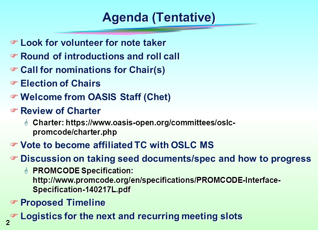2 Agenda (Tentative)  Look for volunteer for note taker  Round of introductions and roll call  Call for nominations for Chair(s)  Election of Chairs  Welcome from OASIS Staff (Chet)  Review of Charter  Charter:   promcode/charter.php  Vote to become affiliated TC with OSLC MS  Discussion on taking seed documents/spec and how to progress  PROMCODE Specification:   Specification L.pdf  Proposed Timeline  Logistics for the next and recurring meeting slots  Look for volunteer for note taker  Round of introductions and roll call  Call for nominations for Chair(s)  Election of Chairs  Welcome from OASIS Staff (Chet)  Review of Charter  Charter:   promcode/charter.php  Vote to become affiliated TC with OSLC MS  Discussion on taking seed documents/spec and how to progress  PROMCODE Specification:   Specification L.pdf  Proposed Timeline  Logistics for the next and recurring meeting slots