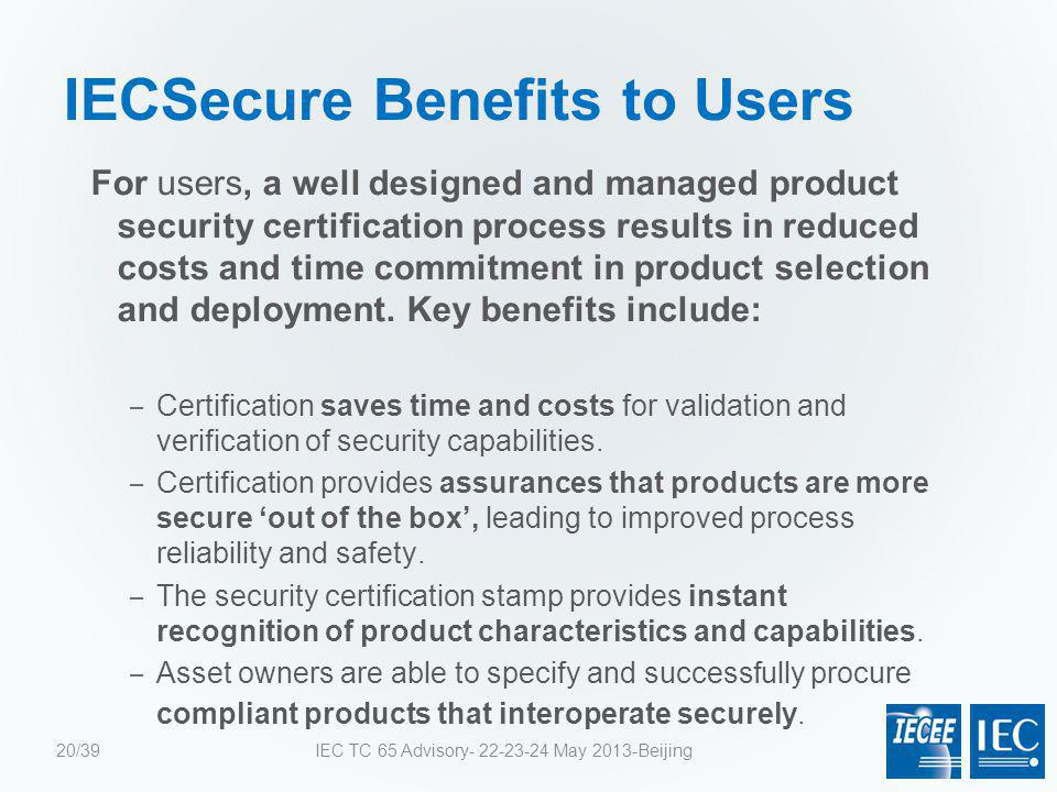IECSecure Benefits to Users For users, a well designed and managed product security certification process results in reduced costs and time commitment