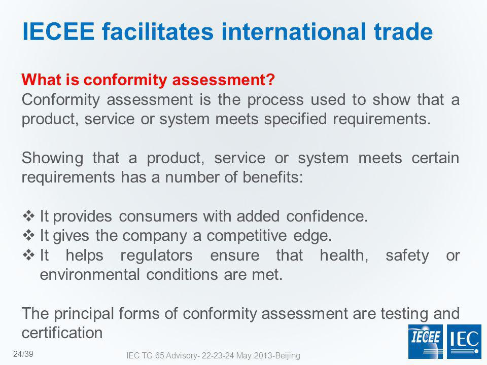 IECEE facilitates international trade What is conformity assessment? Conformity assessment is the process used to show that a product, service or syst