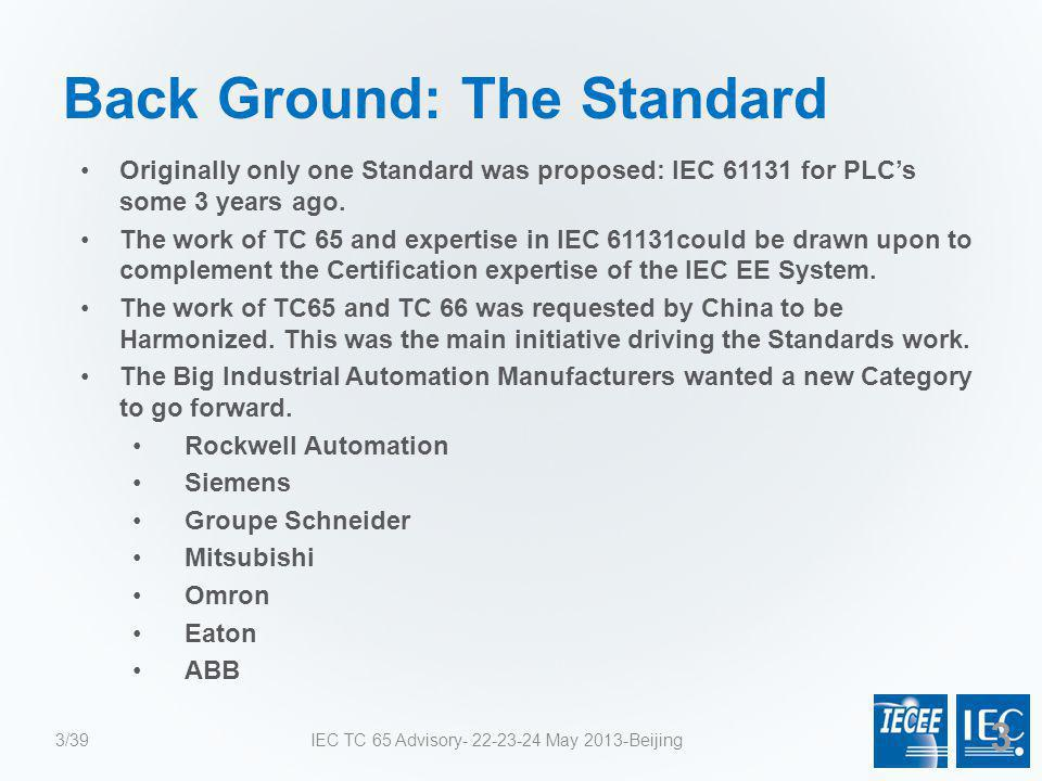 Back Ground: The Standard Originally only one Standard was proposed: IEC 61131 for PLC's some 3 years ago. The work of TC 65 and expertise in IEC 6113