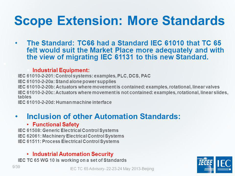 Scope Extension: IEC 61010 The Standard:  Industrial Equipment: IEC 61010-2-201: Control systems: examples, PLC, DCS, PAC IEC 61010-2-20a: Stand alone power supplies IEC 61010-2-20b: Actuators where movement is contained: examples, rotational, linear valves IEC 61010-2-20c: Actuators where movement is not contained: examples, rotational, linear slides, tables IEC 61010-2-20d: Human machine interface IEC TC 65 Advisory- 22-23-24 May 2013-Beijing10/39