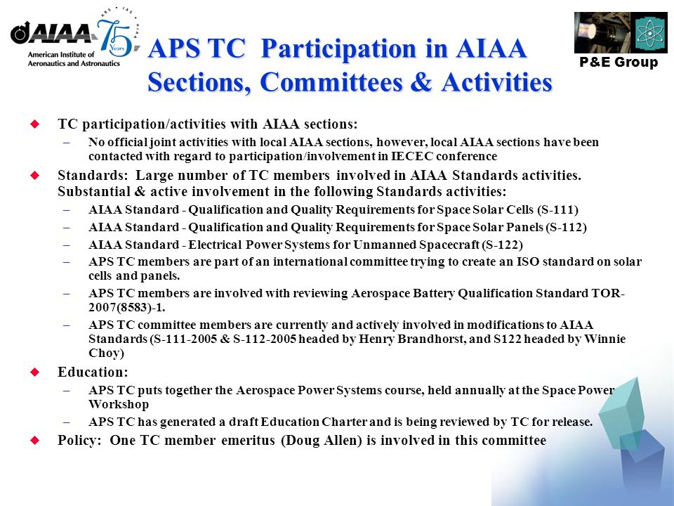 P&E Group APS TC Participation in AIAA Sections, Committees & Activities  TC participation/activities with AIAA sections: –No official joint activities with local AIAA sections, however, local AIAA sections have been contacted with regard to participation/involvement in IECEC conference  Standards: Large number of TC members involved in AIAA Standards activities.