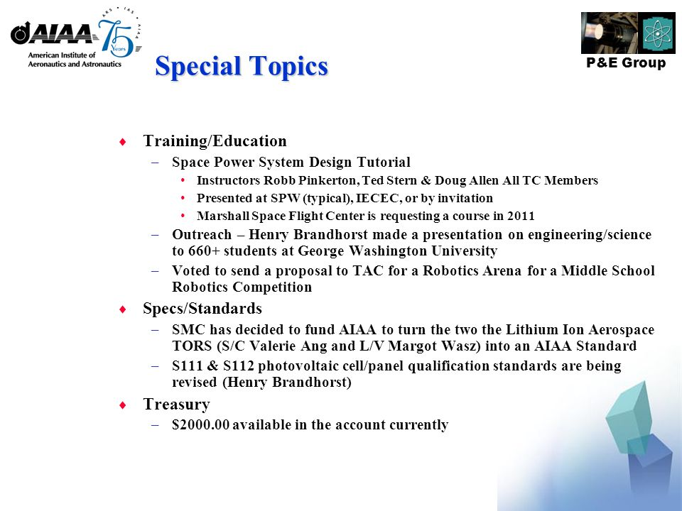 P&E Group Special Topics  Training/Education –Space Power System Design Tutorial Instructors Robb Pinkerton, Ted Stern & Doug Allen All TC Members Presented at SPW (typical), IECEC, or by invitation Marshall Space Flight Center is requesting a course in 2011 –Outreach – Henry Brandhorst made a presentation on engineering/science to 660+ students at George Washington University –Voted to send a proposal to TAC for a Robotics Arena for a Middle School Robotics Competition  Specs/Standards –SMC has decided to fund AIAA to turn the two the Lithium Ion Aerospace TORS (S/C Valerie Ang and L/V Margot Wasz) into an AIAA Standard –S111 & S112 photovoltaic cell/panel qualification standards are being revised (Henry Brandhorst)  Treasury –$2000.00 available in the account currently