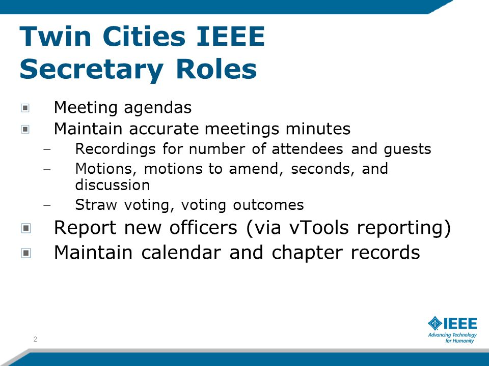 Twin Cities IEEE Secretary Roles Meeting agendas Maintain accurate meetings minutes –Recordings for number of attendees and guests –Motions, motions to amend, seconds, and discussion –Straw voting, voting outcomes Report new officers (via vTools reporting) Maintain calendar and chapter records 2